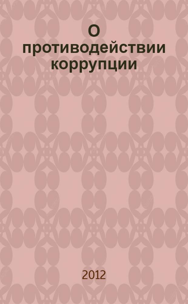 О противодействии коррупции : Федеральный закон N° 273-ФЗ : принят Государственной Думой 19 декабря 2008 года : одобрен Советом Федерации 22 декабря 2008 года