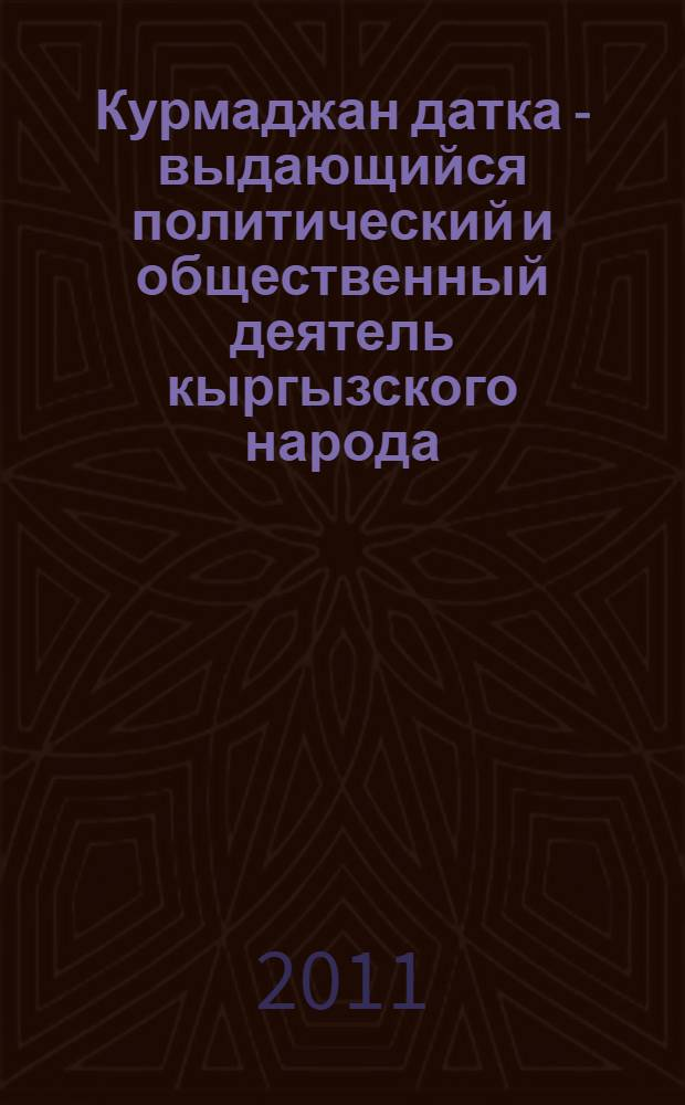 Курмаджан датка - выдающийся политический и общественный деятель кыргызского народа : материалы международной научной конференции 25 октября 2011 г