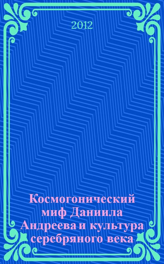 Космогонический миф Даниила Андреева и культура серебряного века : монография
