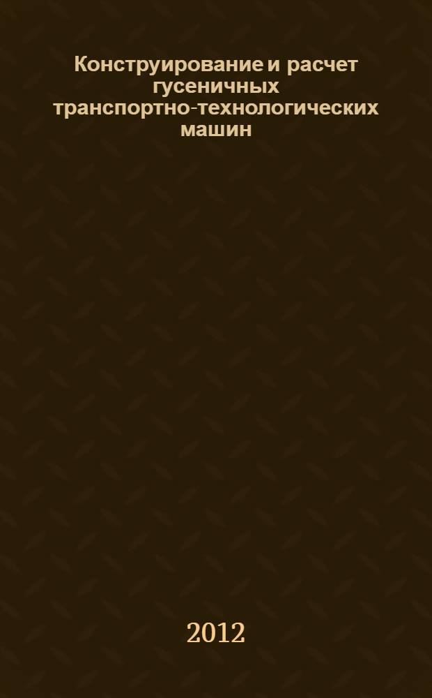 """Конструирование и расчет гусеничных транспортно-технологических машин : учебник для студентов вузов, обучающихся по специальности """"Автомобиле- и тракторостроение"""""""
