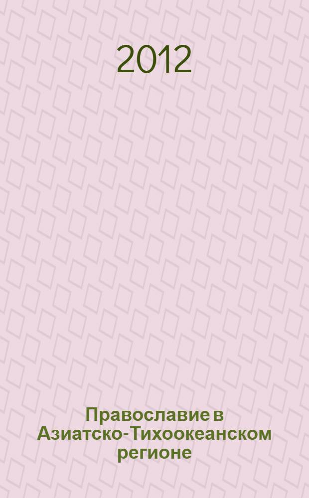 Православие в Азиатско-Тихоокеанском регионе : материалы Международной научно-практической конференции, посвященной 330-летию Даурской духовной миссии, 4-5 октября 2011 г