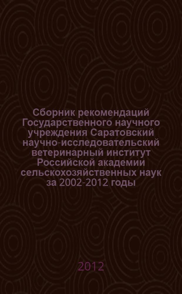 Сборник рекомендаций Государственного научного учреждения Саратовский научно-исследовательский ветеринарный институт Российской академии сельскохозяйственных наук за 2002-2012 годы