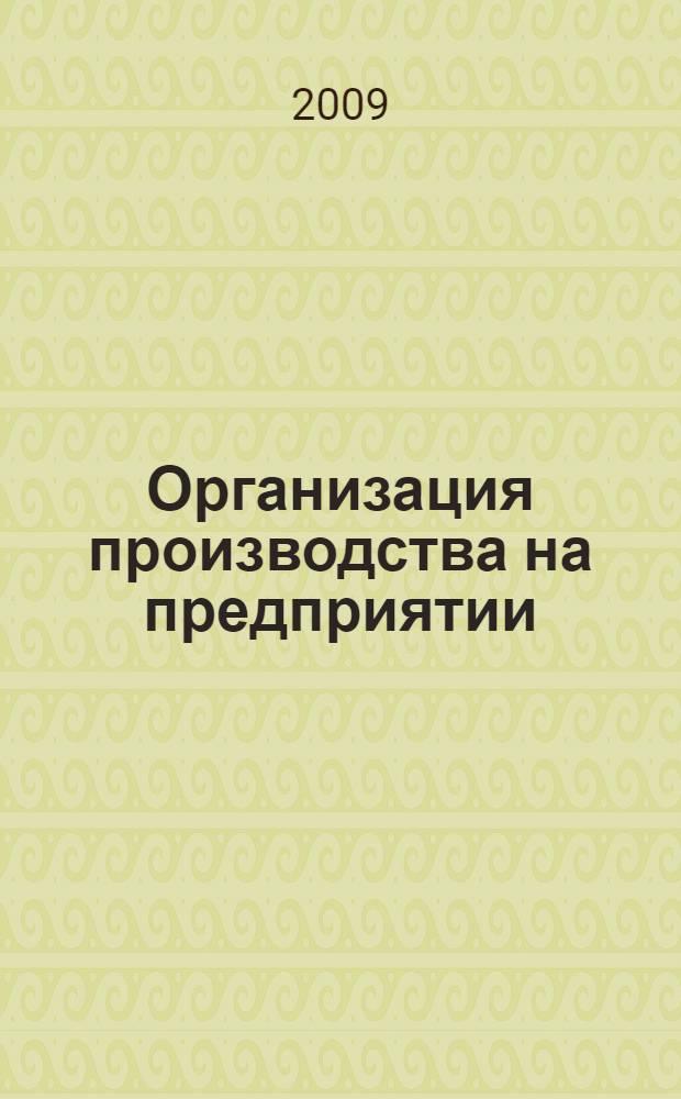 Организация производства на предприятии : учебное пособие