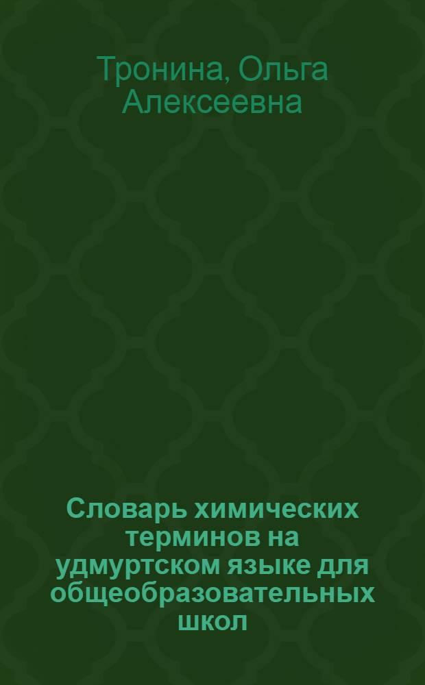 Словарь химических терминов на удмуртском языке для общеобразовательных школ = Огъядышетсконъя шоръезо школаослы удмурт кылын химия удыскылъесын кыллюкам