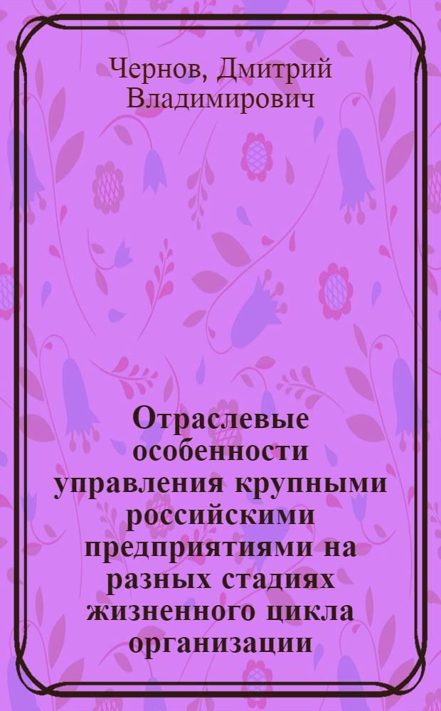 Отраслевые особенности управления крупными российскими предприятиями на разных стадиях жизненного цикла организации : монография