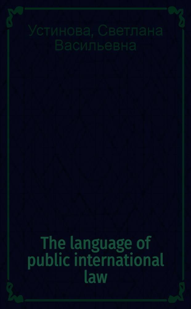The language of public international law : учебное пособие по юридическому английскому языку для студентов 3 курса д/о и слушателей 2 курса в/о МПФ