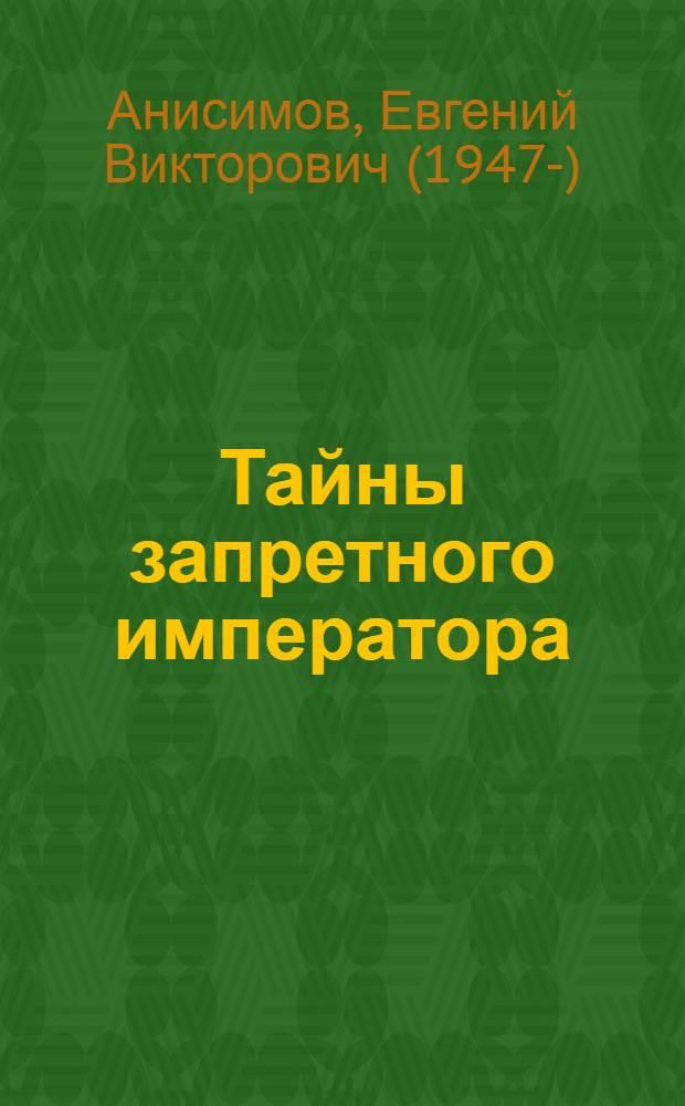 Тайны запретного императора : трагическая история жизни правительницы России Анны Леопольдовны и российского императора Ивана VI