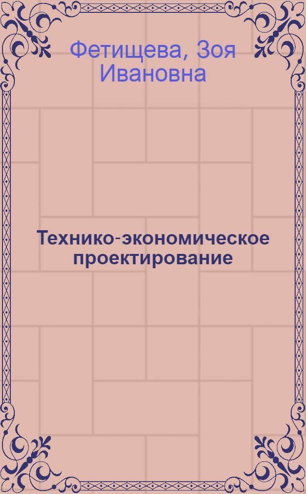 Технико-экономическое проектирование : учебное пособие для студентов дневного и заочного обучения