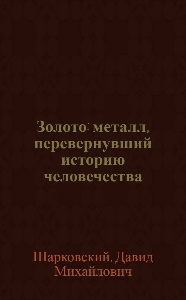 Золото : металл, перевернувший историю человечества