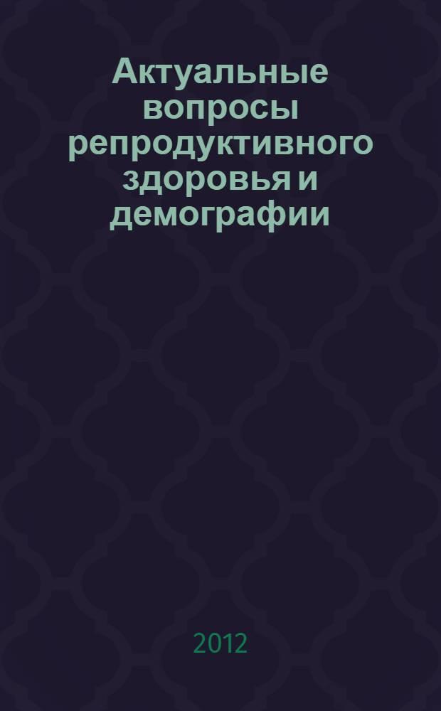 Актуальные вопросы репродуктивного здоровья и демографии : материалы научно-практической конференции с международным участием (г. Улан-Удэ, 25 ноября 2011 г.)