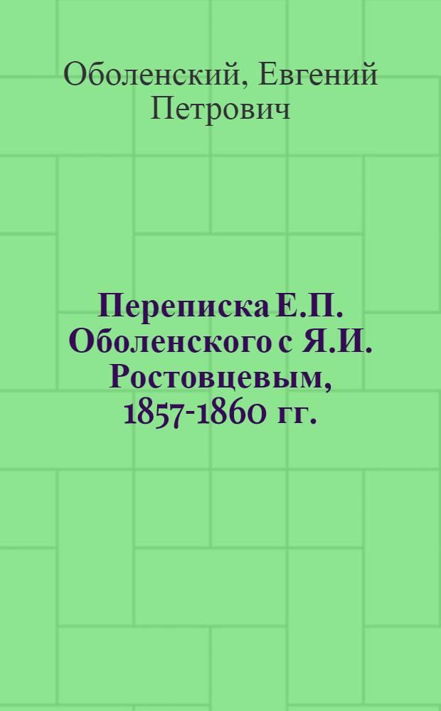 Переписка Е.П. Оболенского с Я.И. Ростовцевым, 1857-1860 гг.