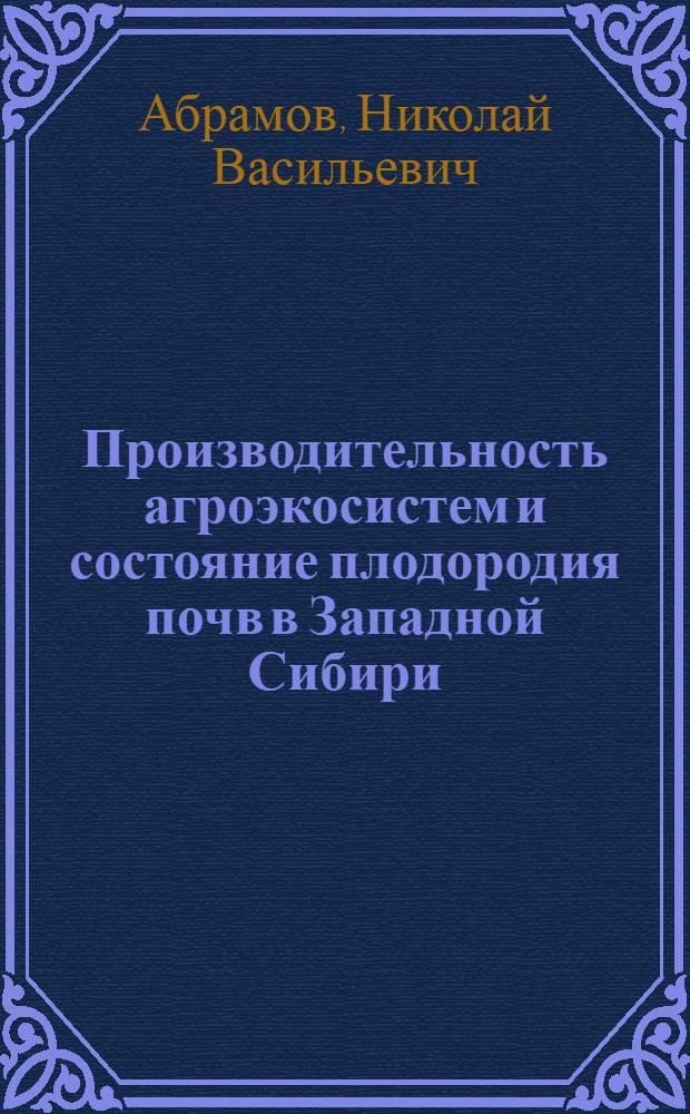 Производительность агроэкосистем и состояние плодородия почв в Западной Сибири : монография