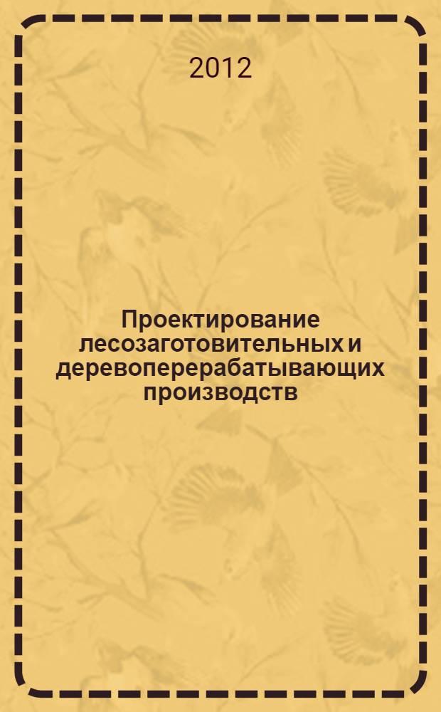 """Проектирование лесозаготовительных и деревоперерабатывающих производств : учебное пособие к использованию в образовательных учреждениях, реализующих образовательные программы ВПО по направлению 250400 """"Технология и оборудование лесозаготовительных и деревоперерабатывающих производств"""""""
