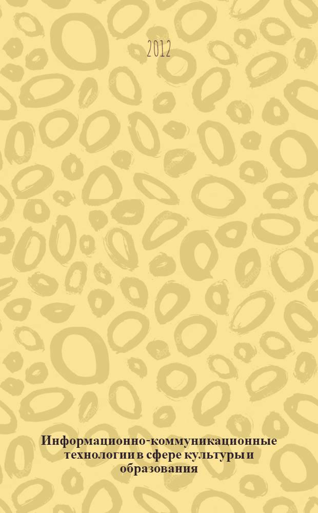 Информационно-коммуникационные технологии в сфере культуры и образования : сборник научных трудов по итогам международной научно-методической конференции (г. Саратов, 12-15 ноября 2012 г.)