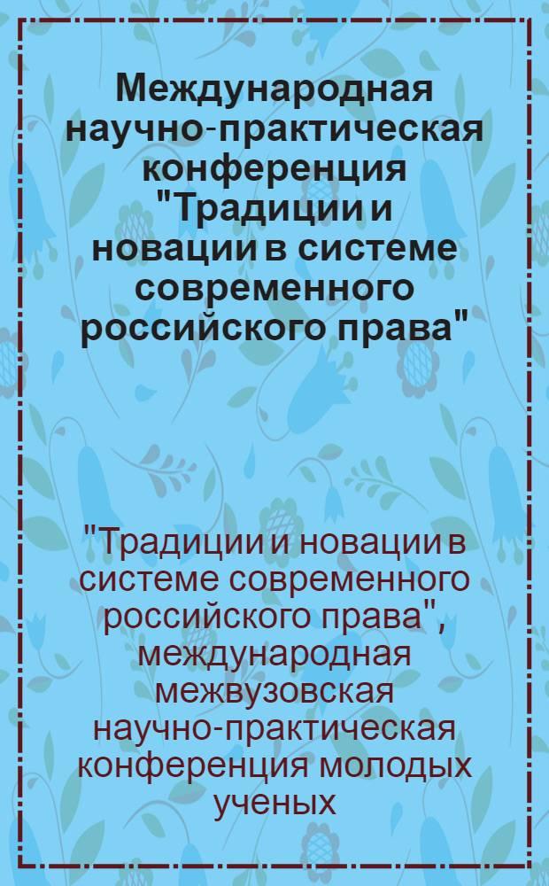 """Международная научно-практическая конференция """"Традиции и новации в системе современного российского права"""" : сборник тезизов"""