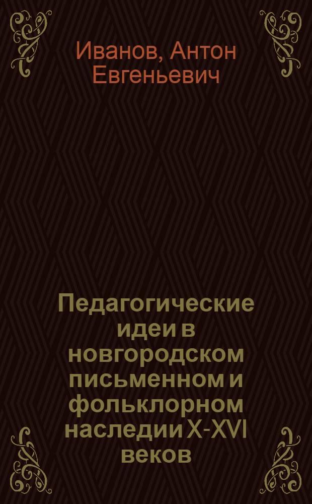 Педагогические идеи в новгородском письменном и фольклорном наследии X-XVI веков : монография