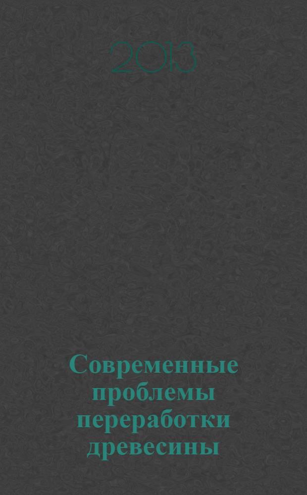 Современные проблемы переработки древесины : материалы международной научно-практической конференции, май 2013 года