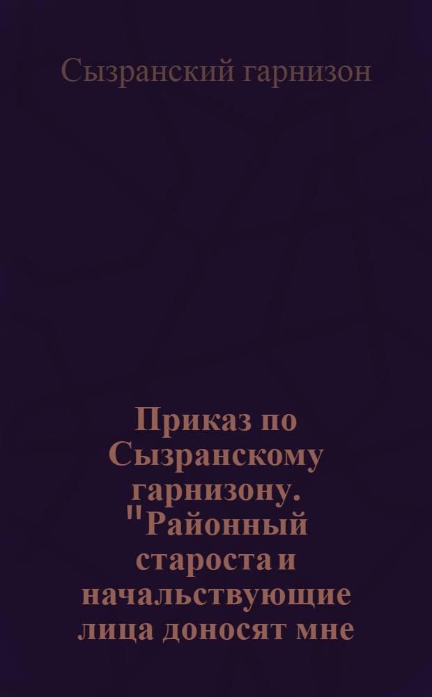 """Приказ по Сызранскому гарнизону. """"Районный староста и начальствующие лица доносят мне, что некоторые из граждан... отказываются... от исполнения... нарядов и даже боевых приказов"""""""