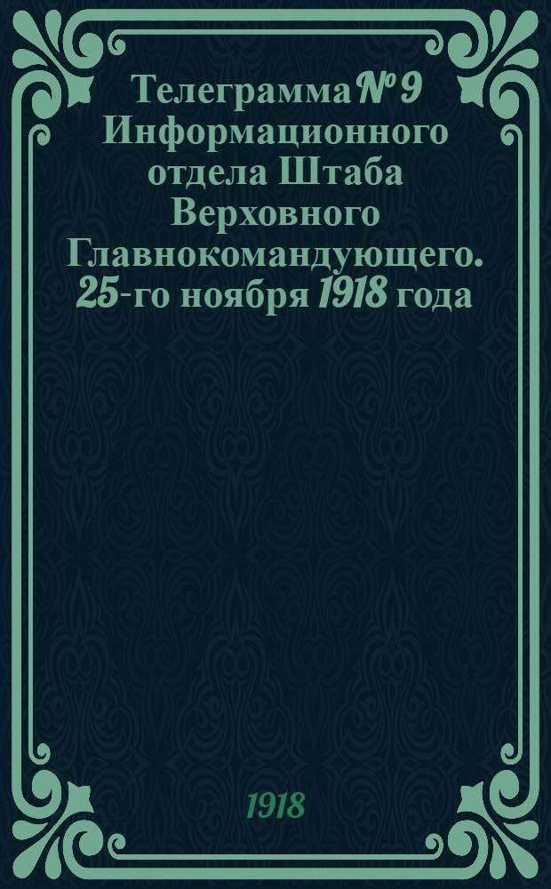 Телеграмма N° 9 Информационного отдела Штаба Верховного Главнокомандующего. 25-го ноября 1918 года