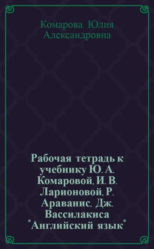 """Рабочая тетрадь к учебнику Ю. А. Комаровой, И. В. Ларионовой, Р. Араванис, Дж. Вассилакиса """"Английский язык"""". 10 класс. Базовый уровень"""