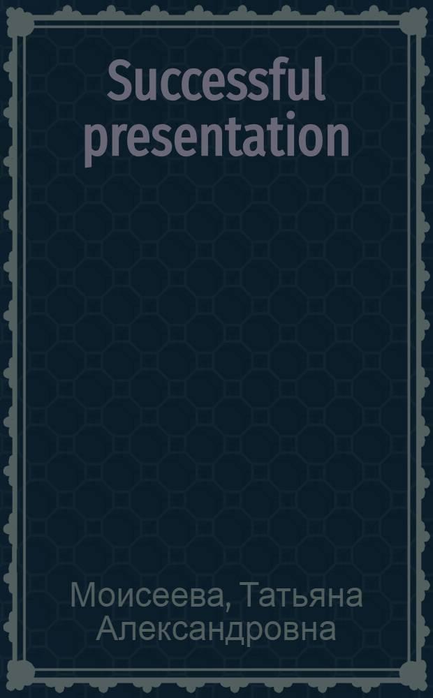 Successful presentation : учебное пособие : содержит тексты, тренировочные упражнения и самостоятельные творческие задания, обучающие языку и приемам успешной презентации