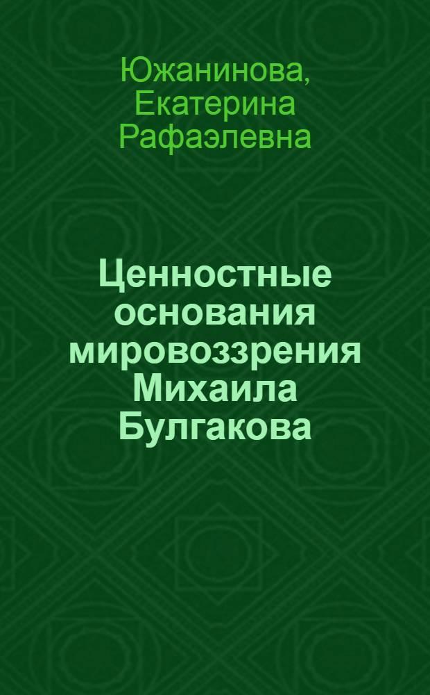 Ценностные основания мировоззрения Михаила Булгакова : монография