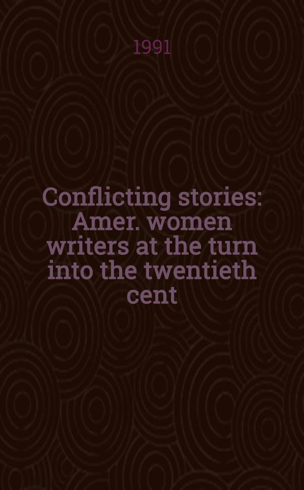 Conflicting stories : Amer. women writers at the turn into the twentieth cent