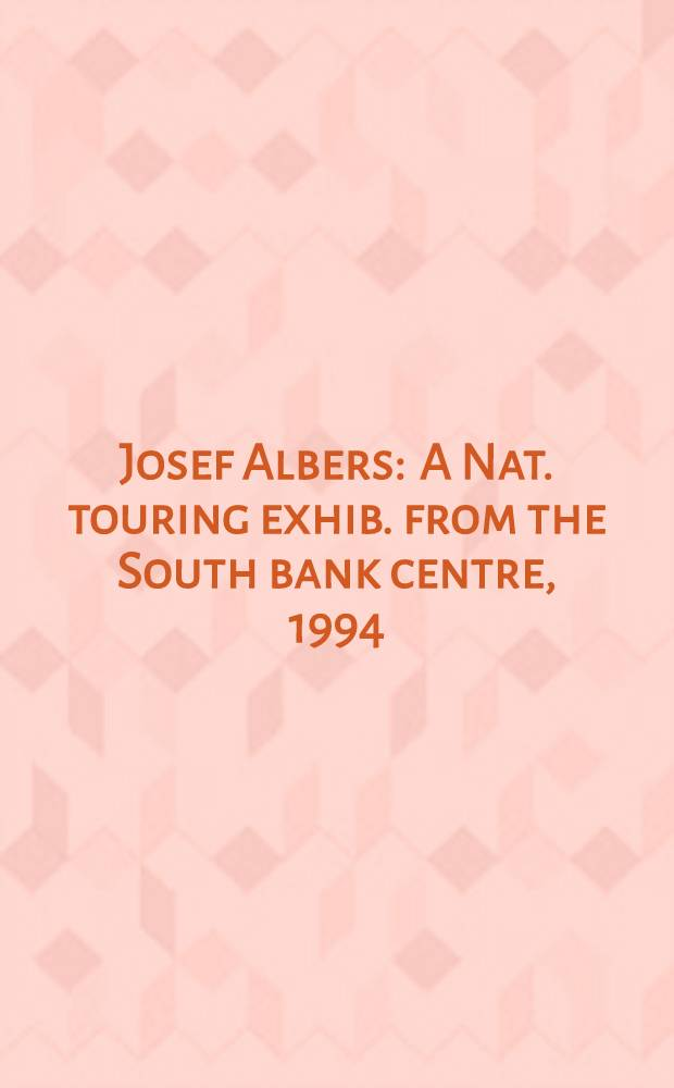 Josef Albers : A Nat. touring exhib. from the South bank centre, 1994 : A catalogue = Иозеф Альберс.Национальное турне.