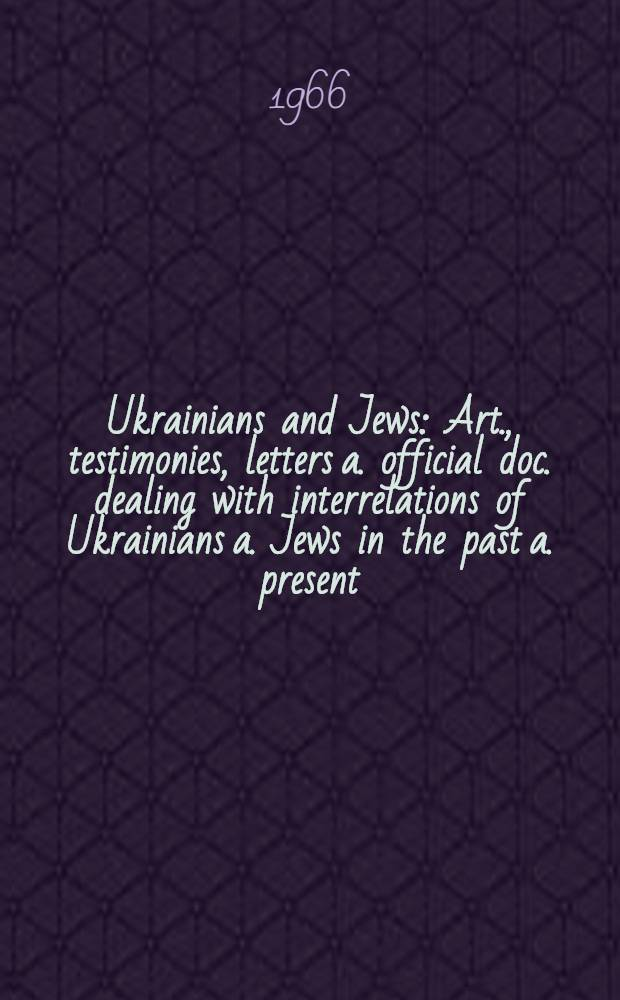 Ukrainians and Jews : Art., testimonies, letters a. official doc. dealing with interrelations of Ukrainians a. Jews in the past a. present : A symposium = Украинцы и евреи.