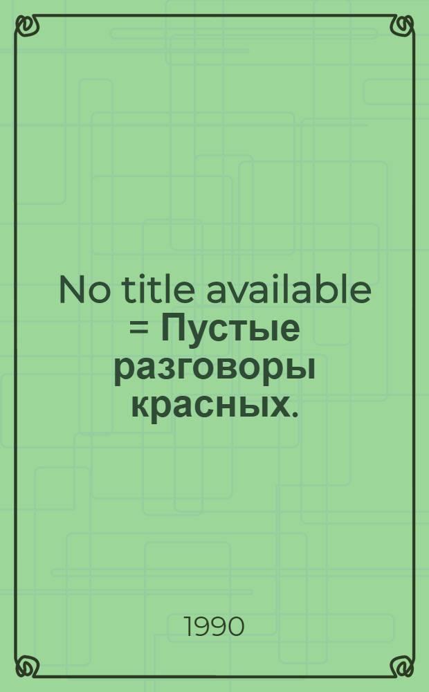 No title available = Пустые разговоры красных.