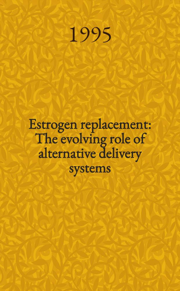 Estrogen replacement : The evolving role of alternative delivery systems : Proc. of a satellite symp. presented at the XIV FIGO World congr., Montreal, Quebec, Canada, Sept. 27, 1994