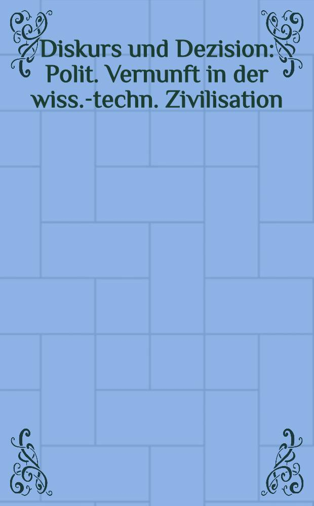 Diskurs und Dezision : Polit. Vernunft in der wiss.-techn. Zivilisation : Hermann Lübbe in der Diskussion = Беседа и решение. Политический здравый смысл в научно-технической цивилизации.