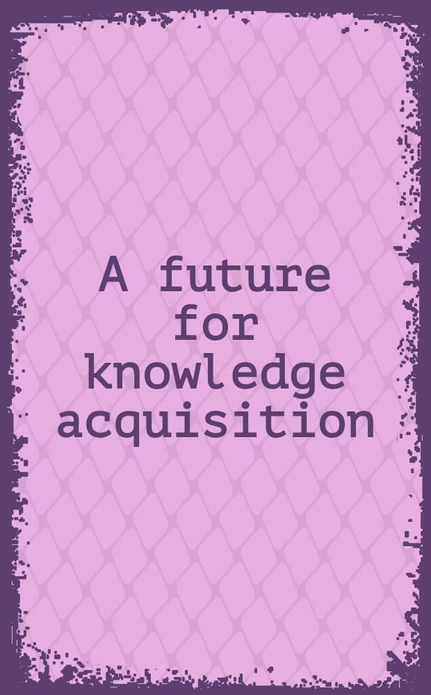 A future for knowledge acquisition : Proceedings = Будущее для приобретения знаний. Труды восьмого европейского семинара по приобретению знаний, EKAW-94, Хугарден, Бельгия,26-29 сентября 1994г..
