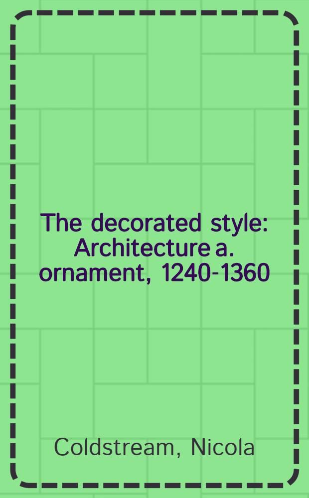 The decorated style : Architecture a. ornament, 1240-1360 = Декорированный стиль. Архитектура и орнамент, 1240-1360.