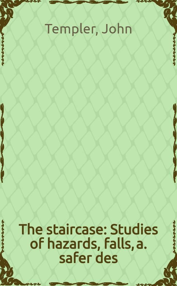 The staircase : Studies of hazards, falls, a. safer des = Лестница. Исследование опасности, падений и проектирование надежных лестниц.