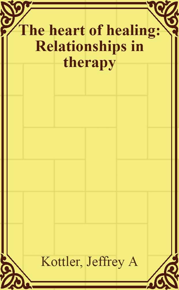 The heart of healing : Relationships in therapy = Сердце при лечении. Взаимоотношения в терапии.