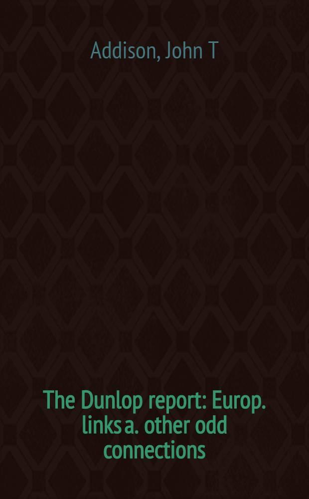 The Dunlop report : Europ. links a. other odd connections = Доклады Данлопа: Европейские связи и другие взаимоотношения..