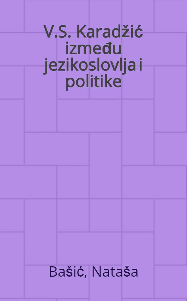 V.S. Karadžić između jezikoslovlja i politike = Вук Караджич.