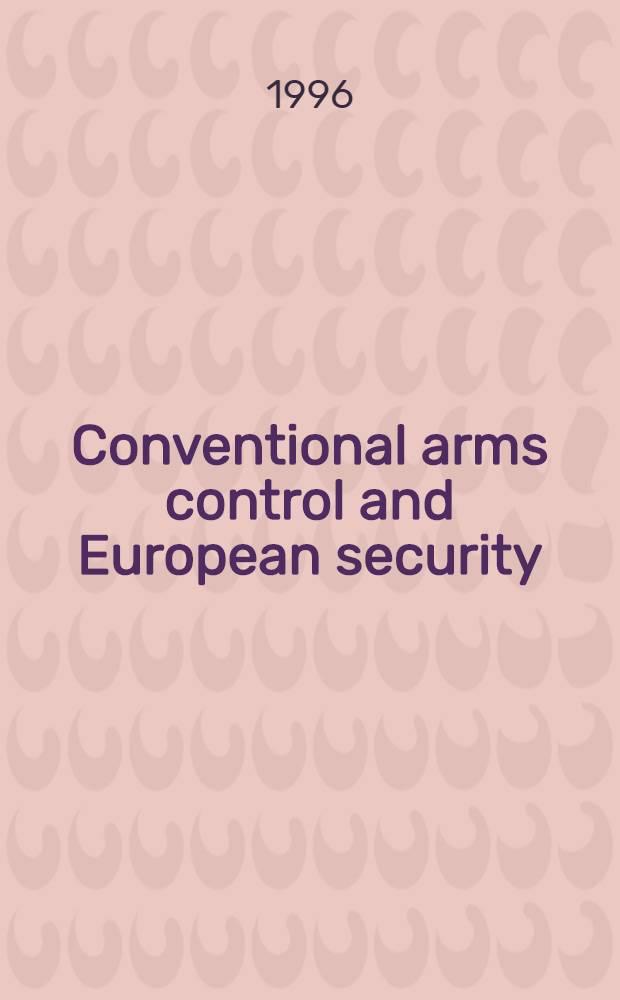 Conventional arms control and European security : Conventional arms-control agreements a. their role in the emerging Europ. security architecture = Контроль обычных вооружений и Европейская безопасность.