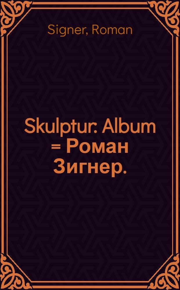 Skulptur : Album = Роман Зигнер.