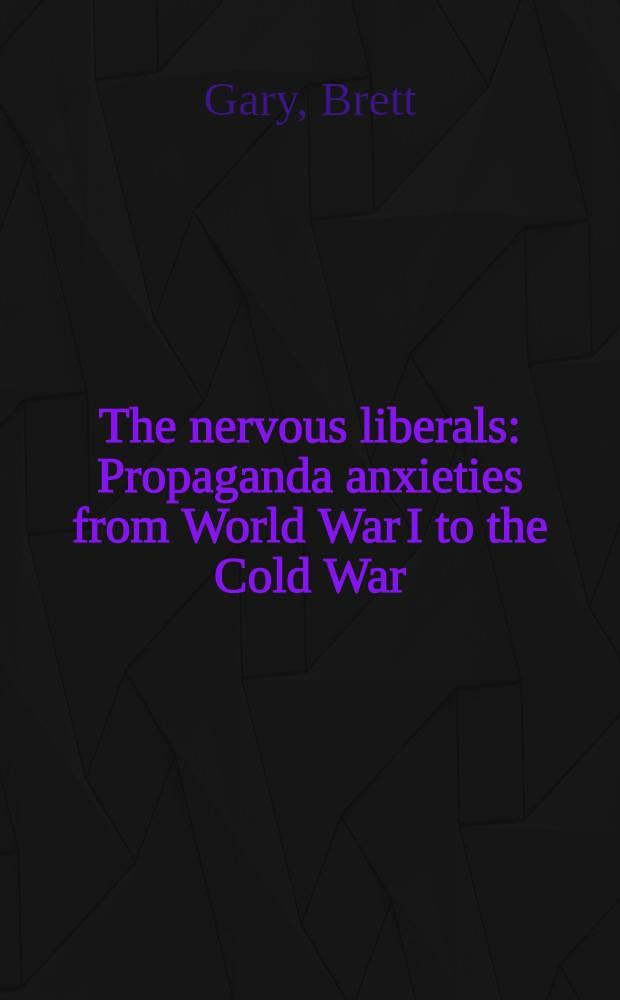The nervous liberals : Propaganda anxieties from World War I to the Cold War = Взволнованные либералы. Пропаганда тревоги от I мировой войны до Холодной войны.