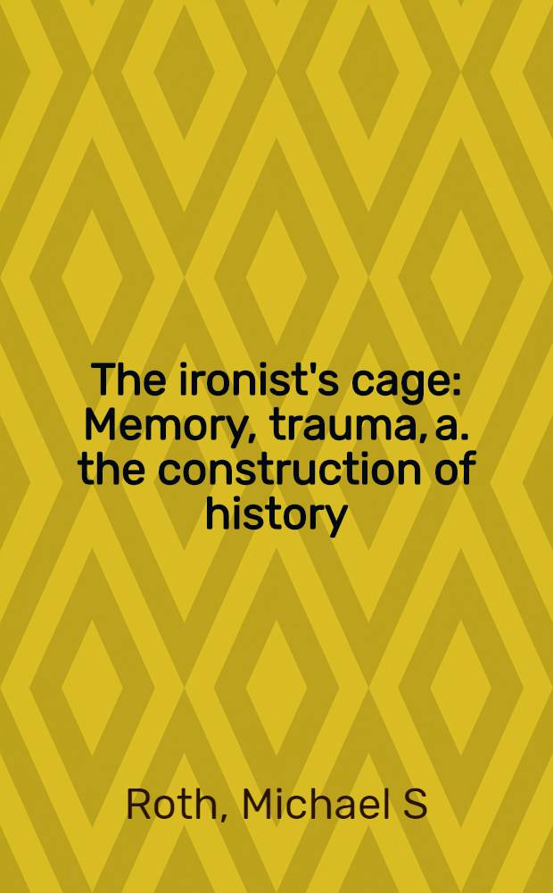 The ironist's cage : Memory, trauma, a. the construction of history
