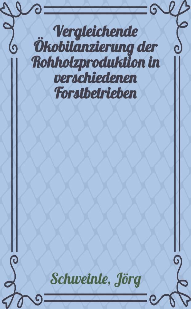 Vergleichende Ökobilanzierung der Rohholzproduktion in verschiedenen Forstbetrieben