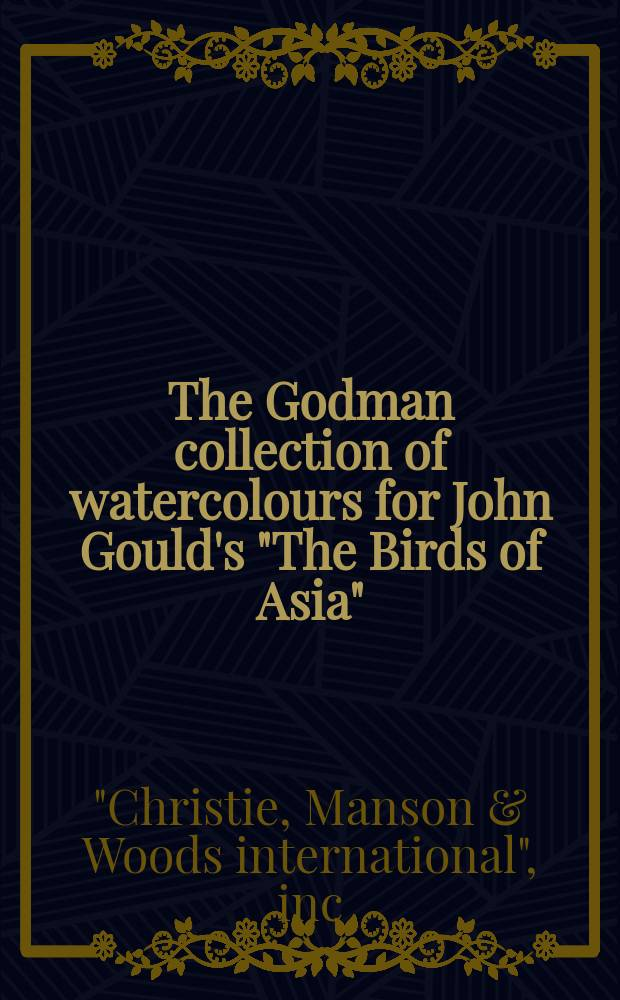 """The Godman collection of watercolours for John Gould's """"The Birds of Asia"""" : the property of Mr. and Mrs. V.A. Gordon Tregear : a cat. of a publ. auction, 15 December 1995, London = Коллекция акварелей Гудмана для """"Птиц Азии"""" Гоулда"""