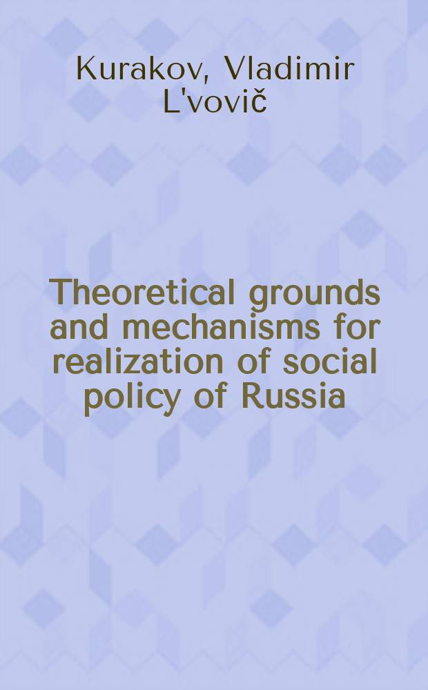 Theoretical grounds and mechanisms for realization of social policy of Russia = Социальная политика в России