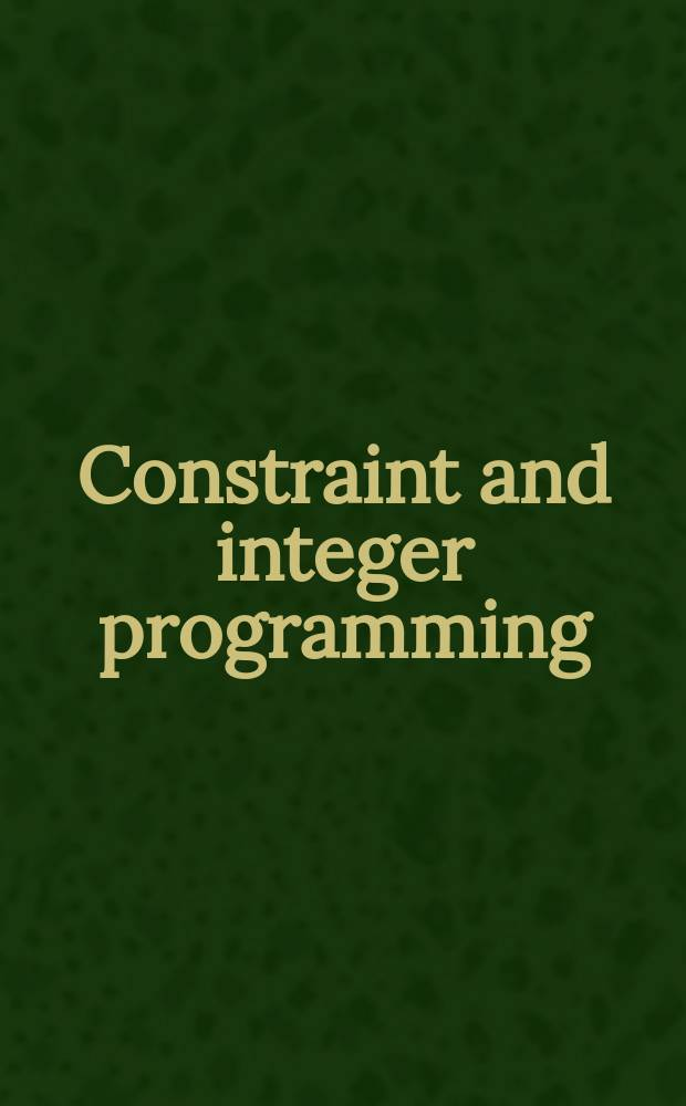 Constraint and integer programming : Toward a unified methodology : Based on the talks from the School on optimization in Le Croisic, 2002