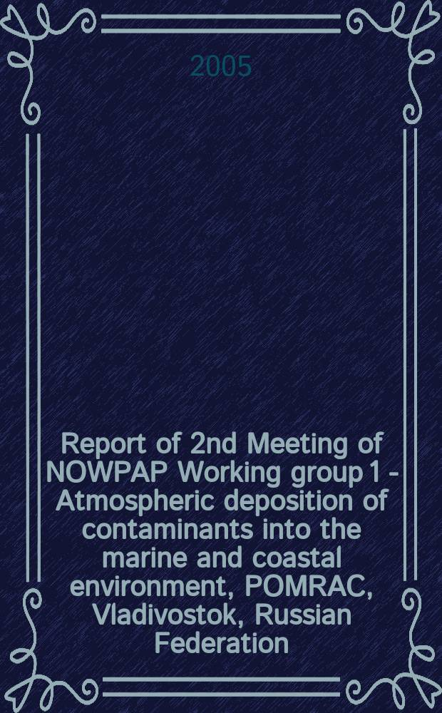 Report of 2nd Meeting of NOWPAP Working group 1 - Atmospheric deposition of contaminants into the marine and coastal environment, POMRAC, Vladivostok, Russian Federation, 10-11 October 2005. Report of 2nd Meeting of NOWPAP Working group 2 - River and direct inputs of contaminants into the marine and coastal environment, POMRAC, Vladivostok, Russian Federation, 10-11 October 2005