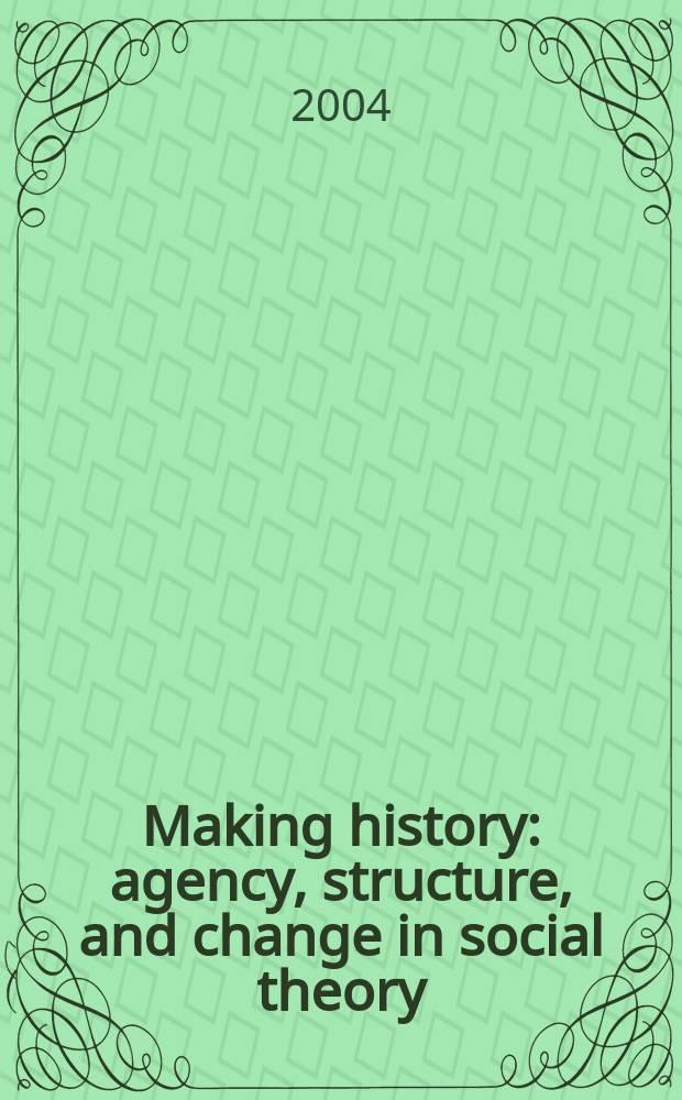 Making history : agency, structure, and change in social theory = Становление истории. Действие, структура и изменение в социальной теории