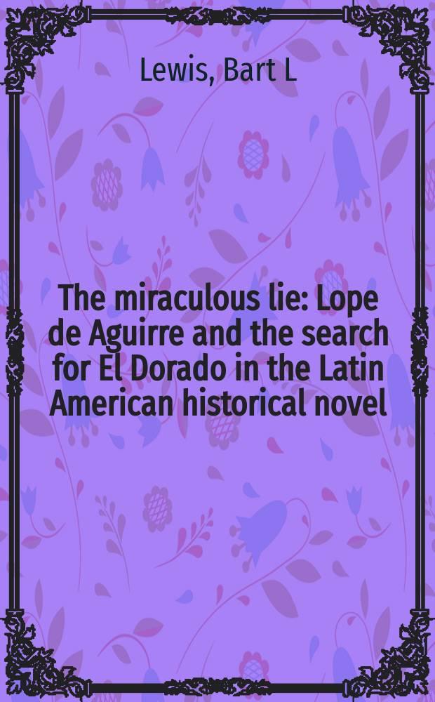 The miraculous lie : Lope de Aguirre and the search for El Dorado in the Latin American historical novel = Удивительная ложь: Лопе де Агирре и поиски Эль Дорадо в латиноамериканском историческом романе