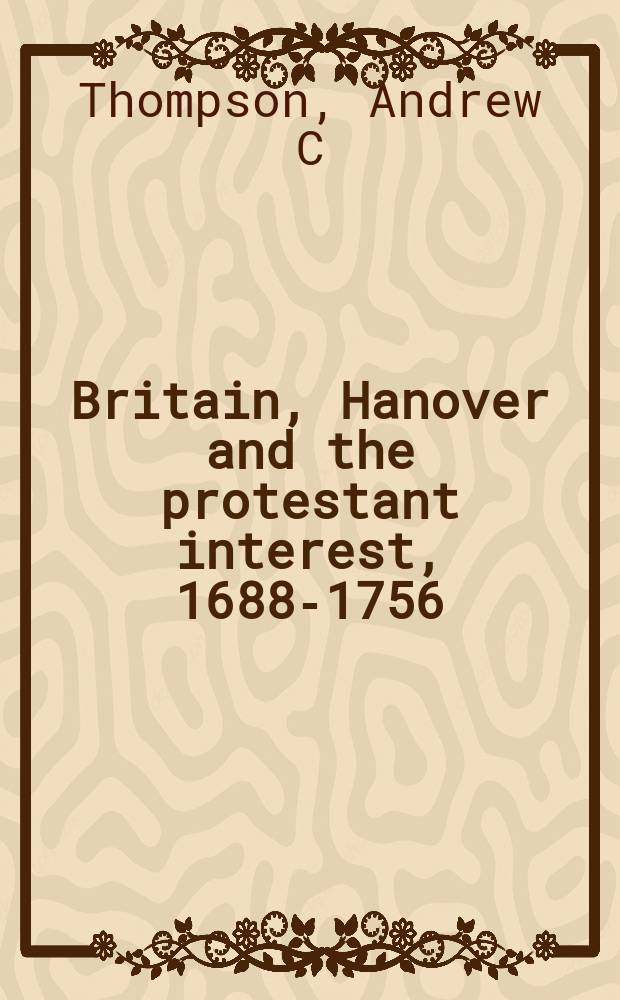 Britain, Hanover and the protestant interest, 1688-1756 = Британия, Ганновер и протестантские интересы, 1688-1756